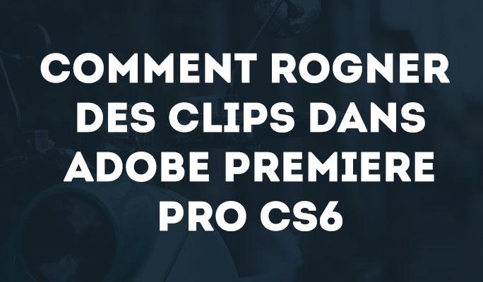 Adobe Premiere Pro CS6 – Comment rogner des clips vidéo ?