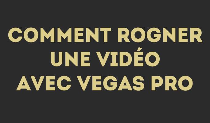 Comment Rogner une Vidéo avec Vegas Pro