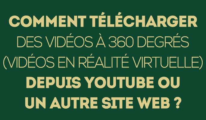 Comment télécharger des vidéos à 360 degrés (vidéos en réalité virtuelle)
