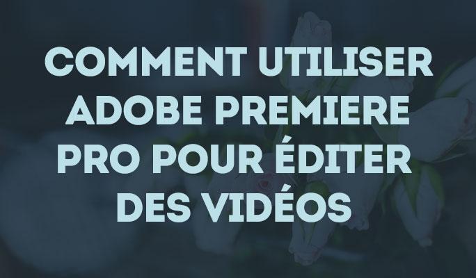 Comment utiliser Adobe Premiere Pro pour monter vos vidéos