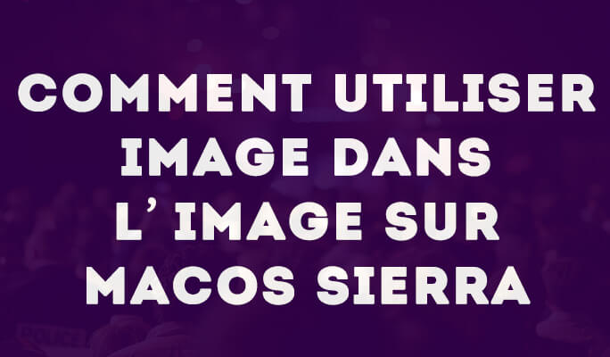 Comment utiliser Image dans l'image sur macOS Sierra