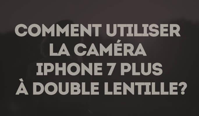 Comment Utiliser la Caméra iPhone 7 Plus à Double Lentille?
