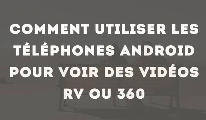 Comment Utiliser les Téléphones Android pour voir des Vidéos RV ou 360