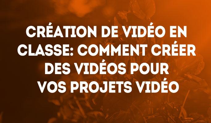 Création de vidéo en classe: Comment créer des vidéos pour vos projets vidéo