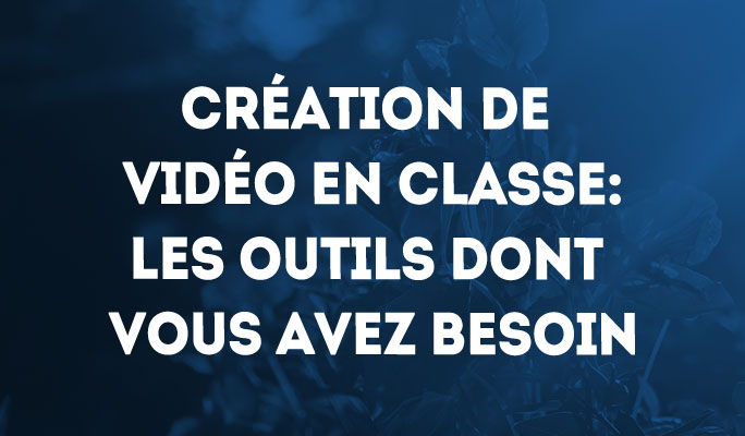 Création de vidéo en classe: Les outils dont vous avez besoin pour une productio