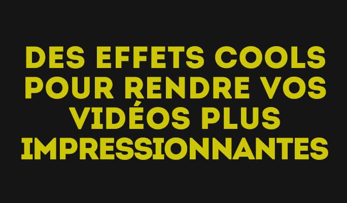 Des Effets Cools pour Rendre vos Vidéos Plus Impressionnantes