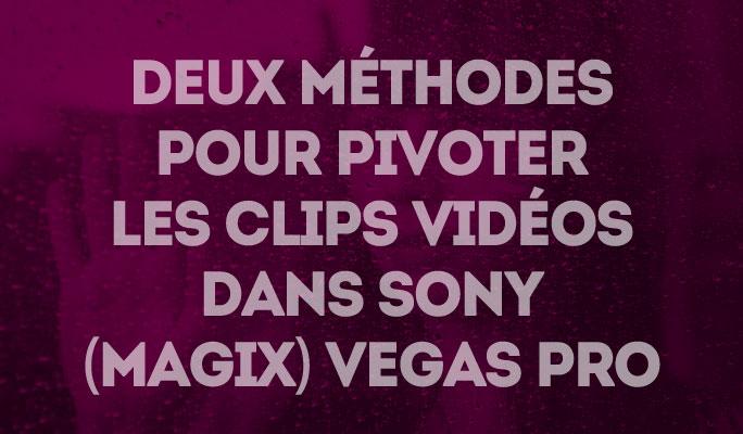 Deux méthodes pour pivoter les clips vidéos dans Sony (Magix) Vegas Pro