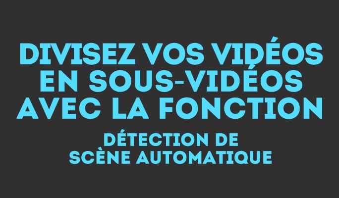 Divisez vos vidéos en sous-vidéos avec la fonction détection de scène automatiqu