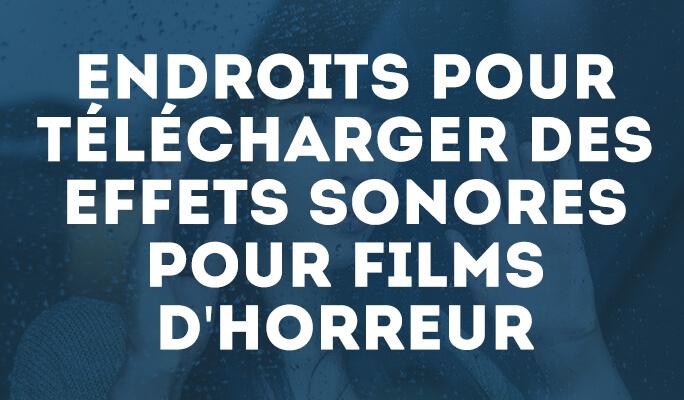 Endroits pour Télécharger des Effets Sonores pour Films d'Horreur