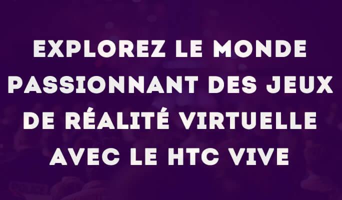 Explorez le monde passionnant des jeux de réalité virtuelle avec le HTC Vive!