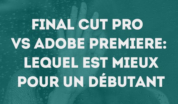 Final Cut Pro VS Adobe Premiere: Lequel est mieux pour un débutant?