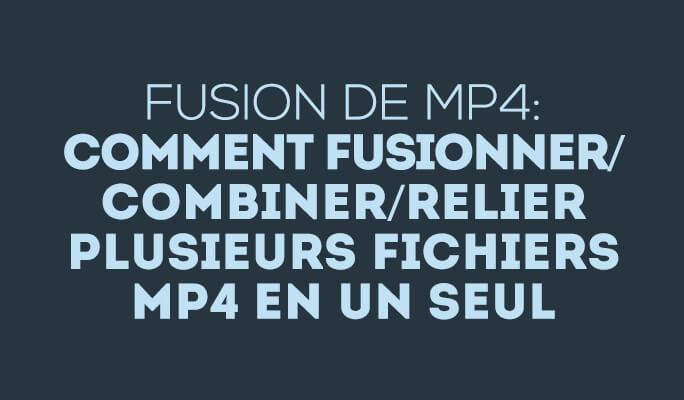 Fusion de MP4: Comment fusionner/combiner/relier MP4 en un seul