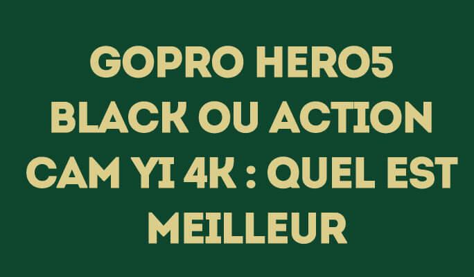 GoPro Hero5 Black ou Action Cam Yi 4K : quel est meilleur