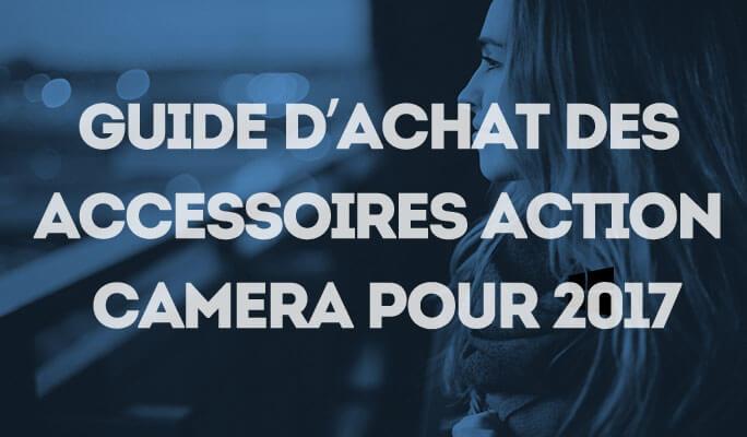 Guide d'Achat des Accessoires Action Camera pour 2017