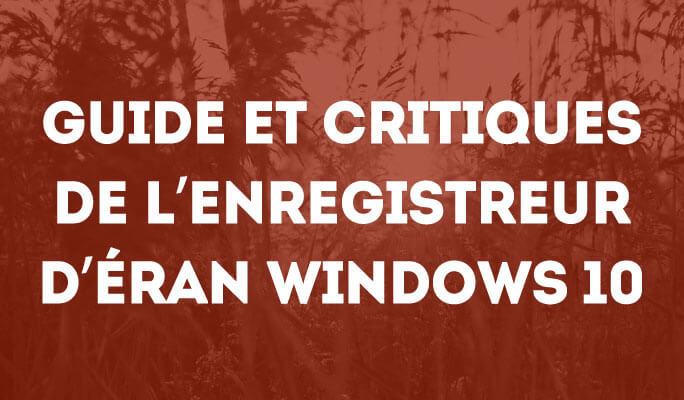 Guide et Critiques de l'enregistreur d'éran Windows 10