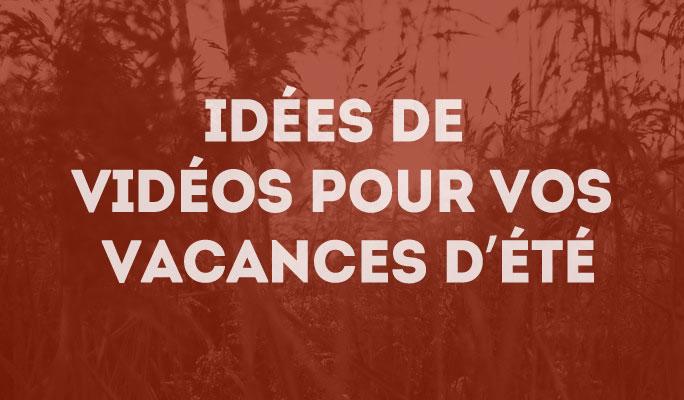 Idées de vidéos pour vos vacances d'été
