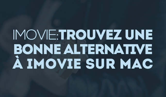 iMovie :  Trouvez une bonne alternative à iMovie sur Mac
