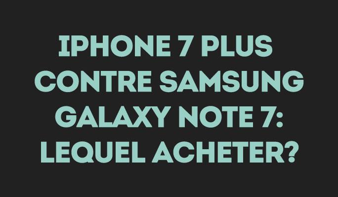 iPhone 7 Plus contre Samsung Galaxy Note 7:  lequel acheter?