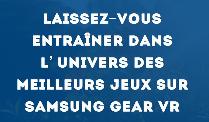 Laissez-vous entraîner dans l'univers des meilleurs jeux sur Samsung Gear VR