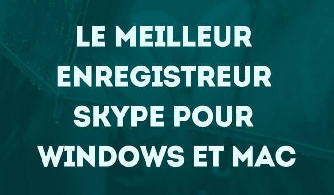 Le Meilleur Enregistreur Skype pour Windows et Mac