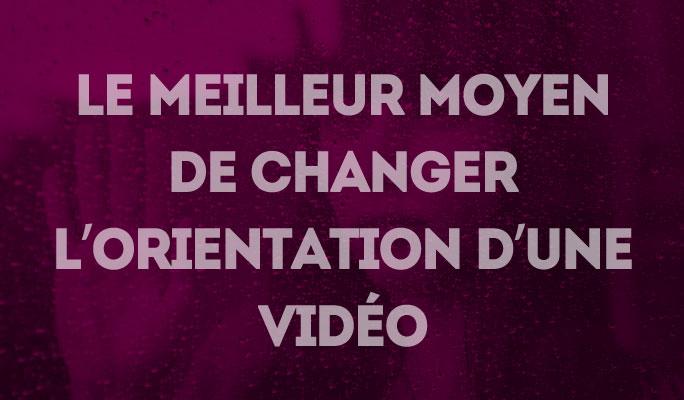 Le meilleur moyen de changer l'orientation d'une vidéo