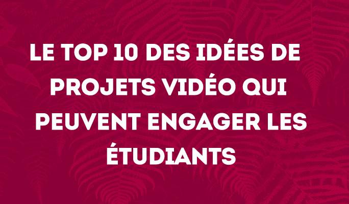 Le Top 10 des idées de projets vidéo qui peuvent engager les étudiants