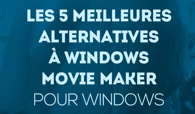 Les 5 meilleures alternatives à Windows Movie Maker pour Windows