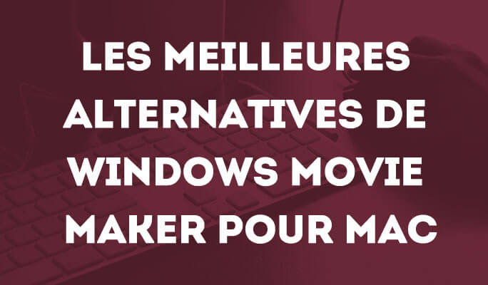 Les Alternatives à Movie Maker pour Mac