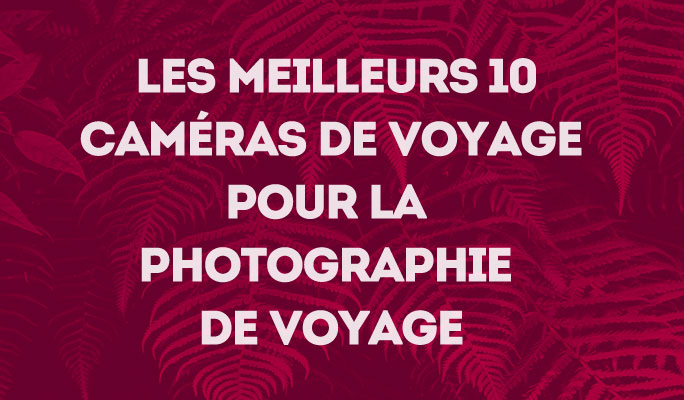Les 10 meilleures caméras de voyage