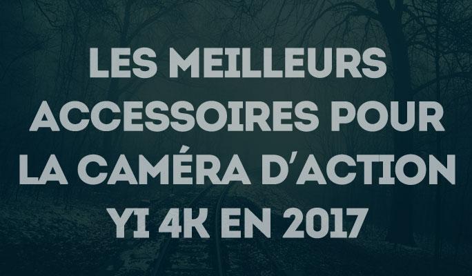 Les meilleurs accessoires pour la caméra d'action YI 4K en 2017