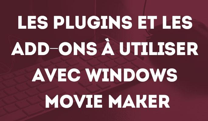 Les Plugins et les Add-ons à Utiliser avec Windows Movie Maker