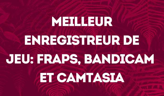 Meilleur Enregistreur de Jeu - Comparaison entre Fraps, Bandicam et Camtasia