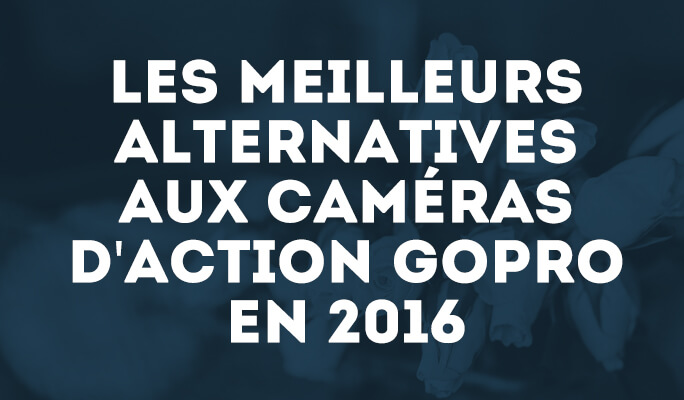 Les meilleurs alternatives aux caméras d'action GoPro en 2016