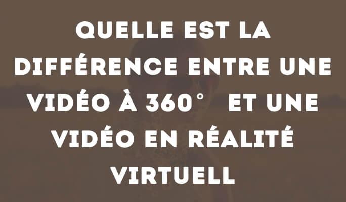 Quelle est la différence entre une vidéo à 360° et une vidéo en réalité virtuell