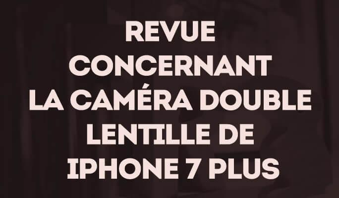 Revue concernant la Caméra Double Lentille de iPhone 7 Plus