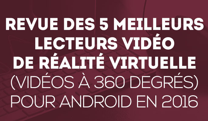 Revue des 5 meilleurs lecteurs vidéo de Réalité Virtuelle (vidéos à 360 degrés)