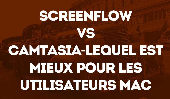 Screenflow vs Camtasia-Lequel est Mieux pour les Utilisateurs Mac