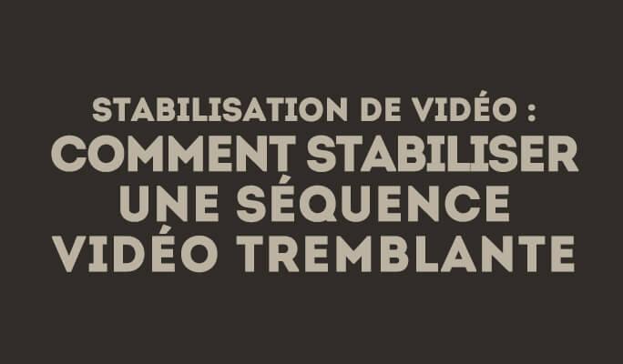 Stabilisation de vidéo : comment stabiliser une séquence vidéo tremblante