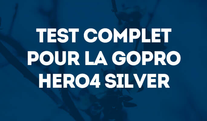 Test Complet pour la GoPro Hero4 Silver