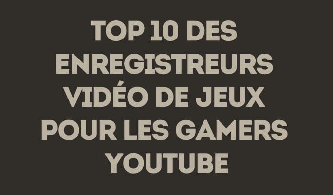 Top 10 des logiciels de capture vidéo gaming pour YouTube