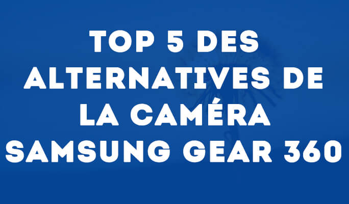 Top 5 des Alternatives de la Caméra Samsung Gear 360
